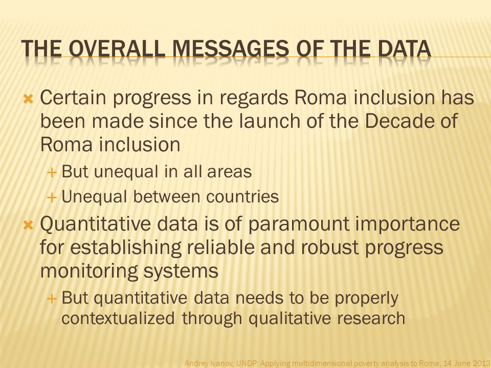  Certain progress in regards Roma inclusion has been made since the launch of the Decade of Roma inclusion  But unequal in all areas  Unequal between countries  Quantitative data is of paramount importance for establishing reliable and robust progress monitoring systems  But quantitative data needs to be properly contextualized through qualitative research Andrey Ivanov, UNDP: Applying multidimensional poverty analysis to Roma, 14 June 2013