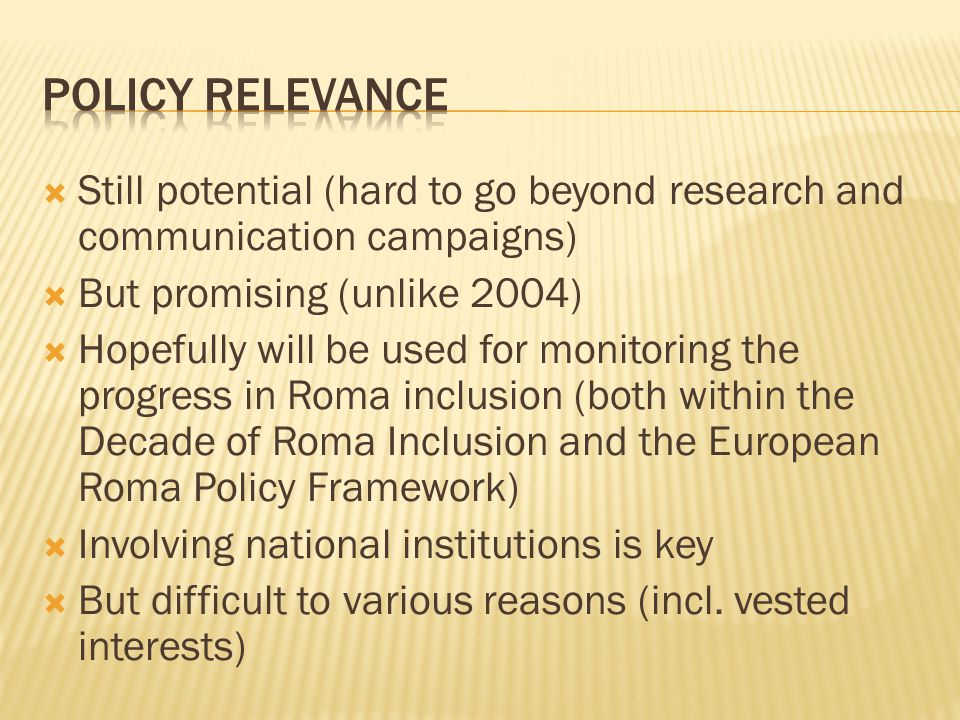  Still potential (hard to go beyond research and communication campaigns)  But promising (unlike 2004)  Hopefully will be used for monitoring the progress in Roma inclusion (both within the Decade of Roma Inclusion and the European Roma Policy Framework)  Involving national institutions is key  But difficult to various reasons (incl.