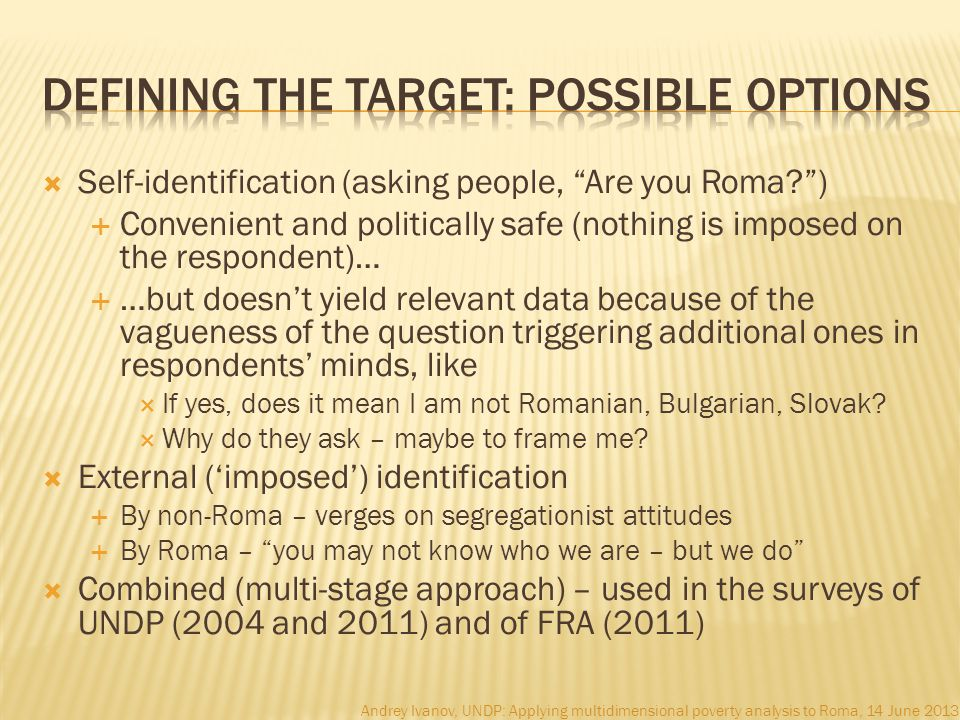  Self-identification (asking people, Are you Roma )  Convenient and politically safe (nothing is imposed on the respondent)…  …but doesn't yield relevant data because of the vagueness of the question triggering additional ones in respondents' minds, like  If yes, does it mean I am not Romanian, Bulgarian, Slovak.