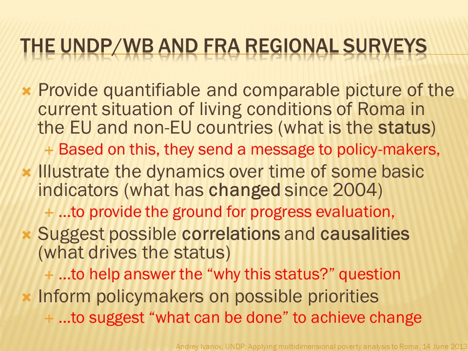  Provide quantifiable and comparable picture of the current situation of living conditions of Roma in the EU and non-EU countries (what is the status)  Based on this, they send a message to policy-makers,  Illustrate the dynamics over time of some basic indicators (what has changed since 2004)  …to provide the ground for progress evaluation,  Suggest possible correlations and causalities (what drives the status)  …to help answer the why this status question  Inform policymakers on possible priorities  …to suggest what can be done to achieve change Andrey Ivanov, UNDP: Applying multidimensional poverty analysis to Roma, 14 June 2013