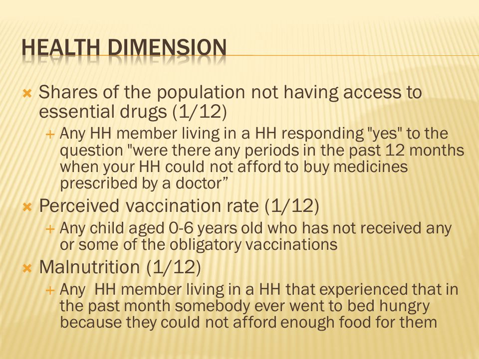  Shares of the population not having access to essential drugs (1/12)  Any HH member living in a HH responding yes to the question were there any periods in the past 12 months when your HH could not afford to buy medicines prescribed by a doctor  Perceived vaccination rate (1/12)  Any child aged 0-6 years old who has not received any or some of the obligatory vaccinations  Malnutrition (1/12)  Any HH member living in a HH that experienced that in the past month somebody ever went to bed hungry because they could not afford enough food for them