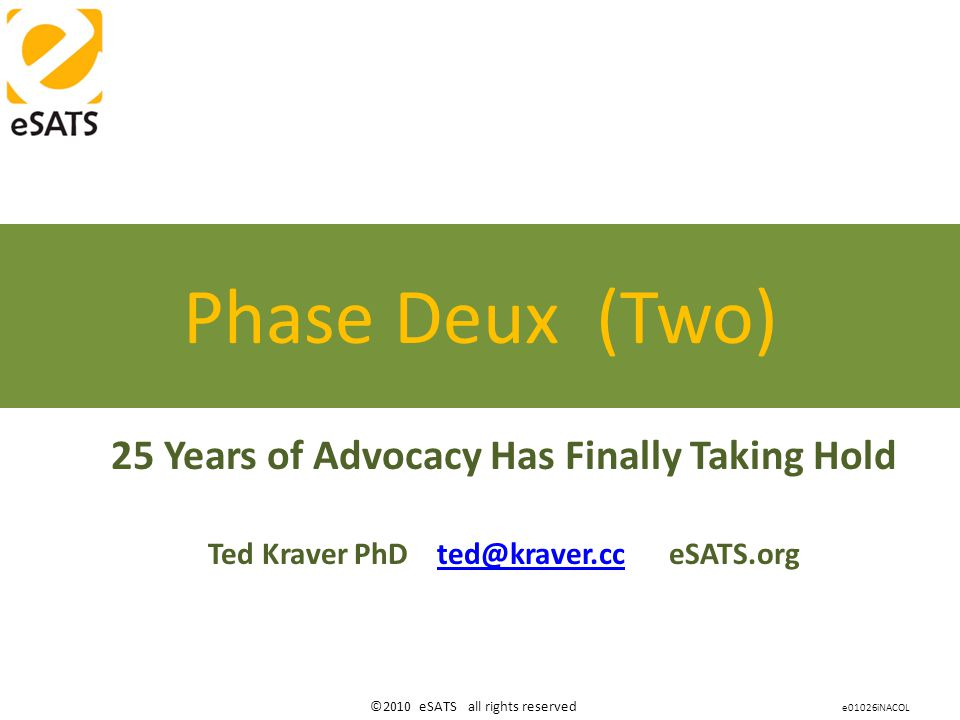 ©2010 eSATS all rights reserved 25 Years of Advocacy Has Finally Taking Hold Ted Kraver PhD ted@kraver.cc eSATS.orgted@kraver.cc Phase Deux (Two) e01026iNACOL
