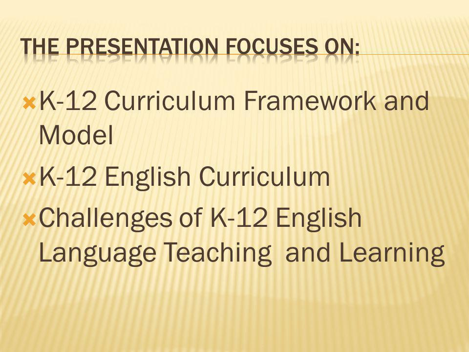  K-12 Curriculum Framework and Model  K-12 English Curriculum  Challenges of K-12 English Language Teaching and Learning