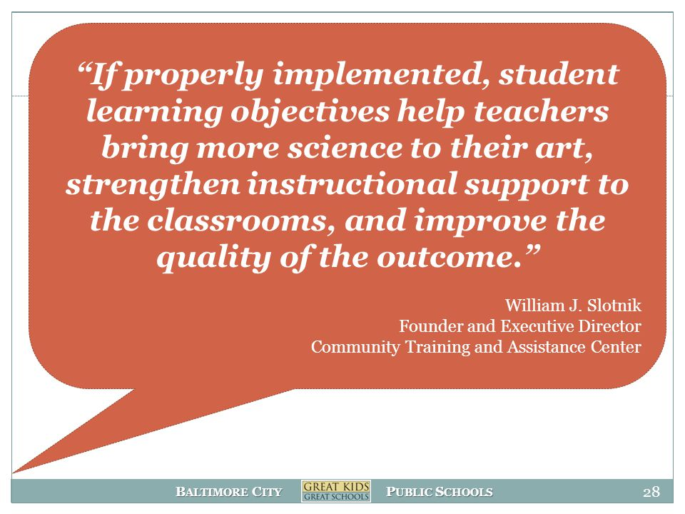 B ALTIMORE C ITY P UBLIC S CHOOLS 28 If properly implemented, student learning objectives help teachers bring more science to their art, strengthen instructional support to the classrooms, and improve the quality of the outcome. William J.