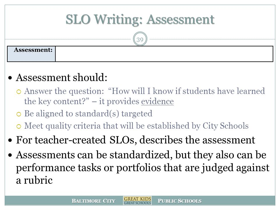 B ALTIMORE C ITY P UBLIC S CHOOLS SLO Writing: Assessment Assessment should:  Answer the question: How will I know if students have learned the key content – it provides evidence  Be aligned to standard(s) targeted  Meet quality criteria that will be established by City Schools For teacher-created SLOs, describes the assessment Assessments can be standardized, but they also can be performance tasks or portfolios that are judged against a rubric 39