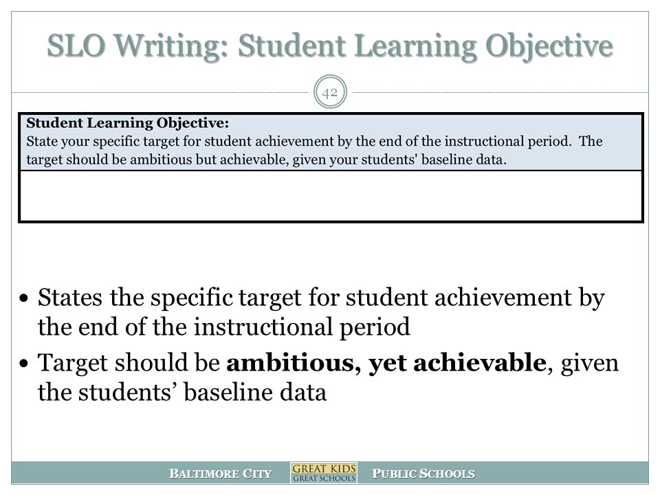 B ALTIMORE C ITY P UBLIC S CHOOLS SLO Writing: Student Learning Objective States the specific target for student achievement by the end of the instructional period Target should be ambitious, yet achievable, given the students' baseline data 42