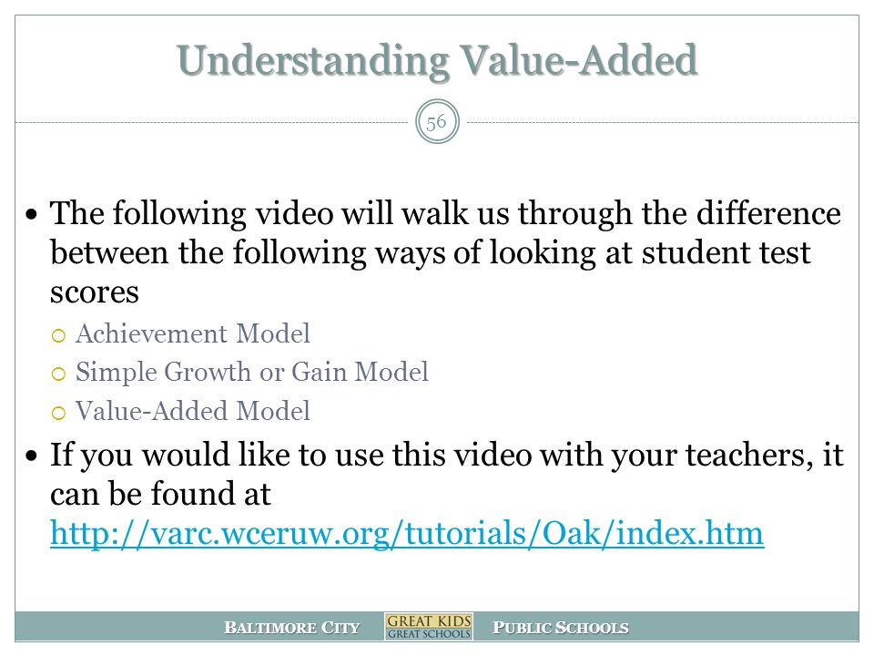 B ALTIMORE C ITY P UBLIC S CHOOLS Understanding Value-Added The following video will walk us through the difference between the following ways of looking at student test scores  Achievement Model  Simple Growth or Gain Model  Value-Added Model If you would like to use this video with your teachers, it can be found at http://varc.wceruw.org/tutorials/Oak/index.htm http://varc.wceruw.org/tutorials/Oak/index.htm 56