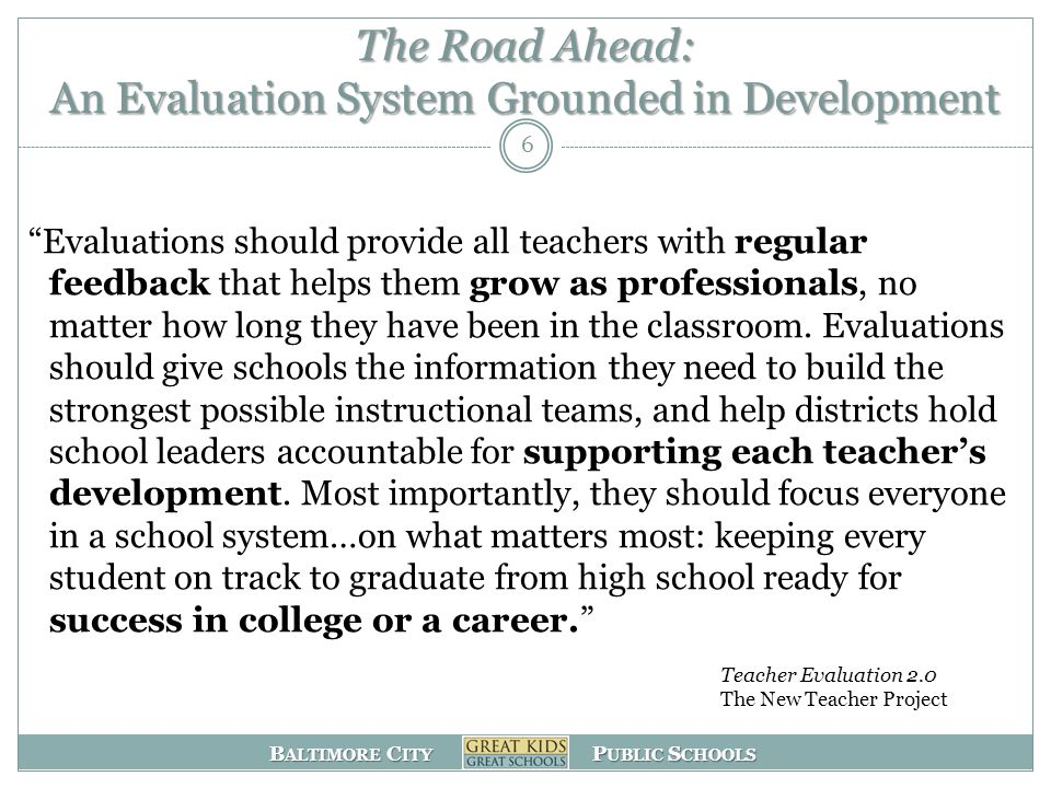 B ALTIMORE C ITY P UBLIC S CHOOLS The Road Ahead: An Evaluation System Grounded in Development Evaluations should provide all teachers with regular feedback that helps them grow as professionals, no matter how long they have been in the classroom.
