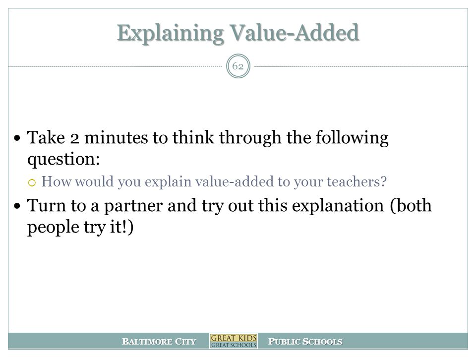 B ALTIMORE C ITY P UBLIC S CHOOLS Explaining Value-Added Take 2 minutes to think through the following question:  How would you explain value-added to your teachers.