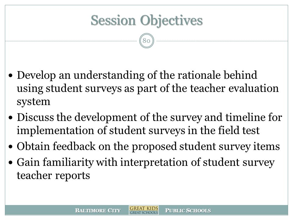 B ALTIMORE C ITY P UBLIC S CHOOLS Session Objectives Develop an understanding of the rationale behind using student surveys as part of the teacher evaluation system Discuss the development of the survey and timeline for implementation of student surveys in the field test Obtain feedback on the proposed student survey items Gain familiarity with interpretation of student survey teacher reports 80