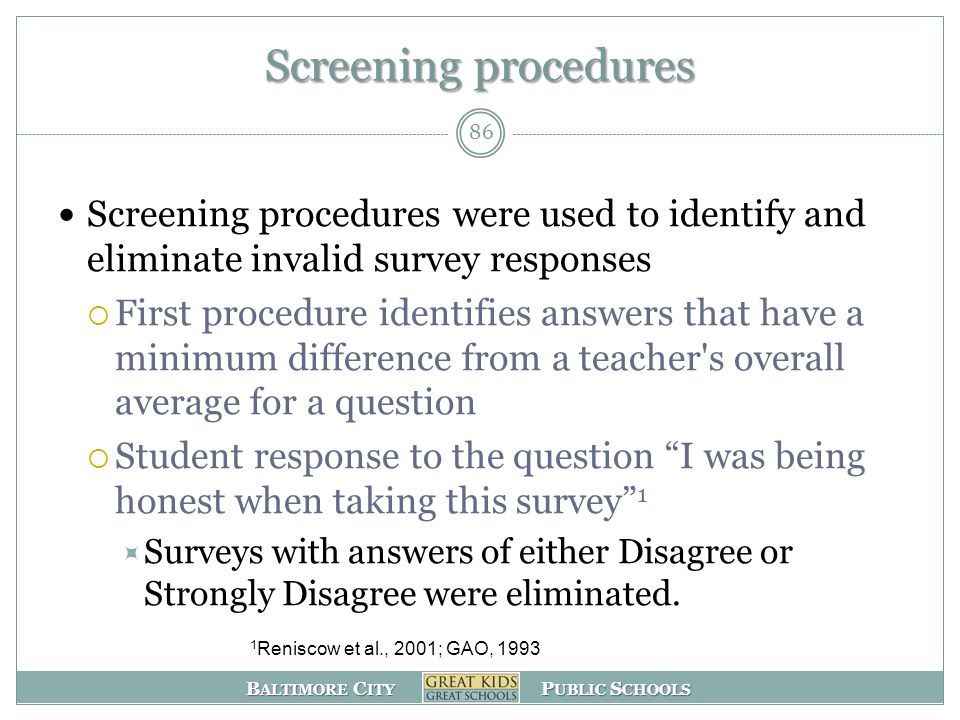 B ALTIMORE C ITY P UBLIC S CHOOLS Screening procedures were used to identify and eliminate invalid survey responses  First procedure identifies answers that have a minimum difference from a teacher s overall average for a question  Student response to the question I was being honest when taking this survey 1  Surveys with answers of either Disagree or Strongly Disagree were eliminated.