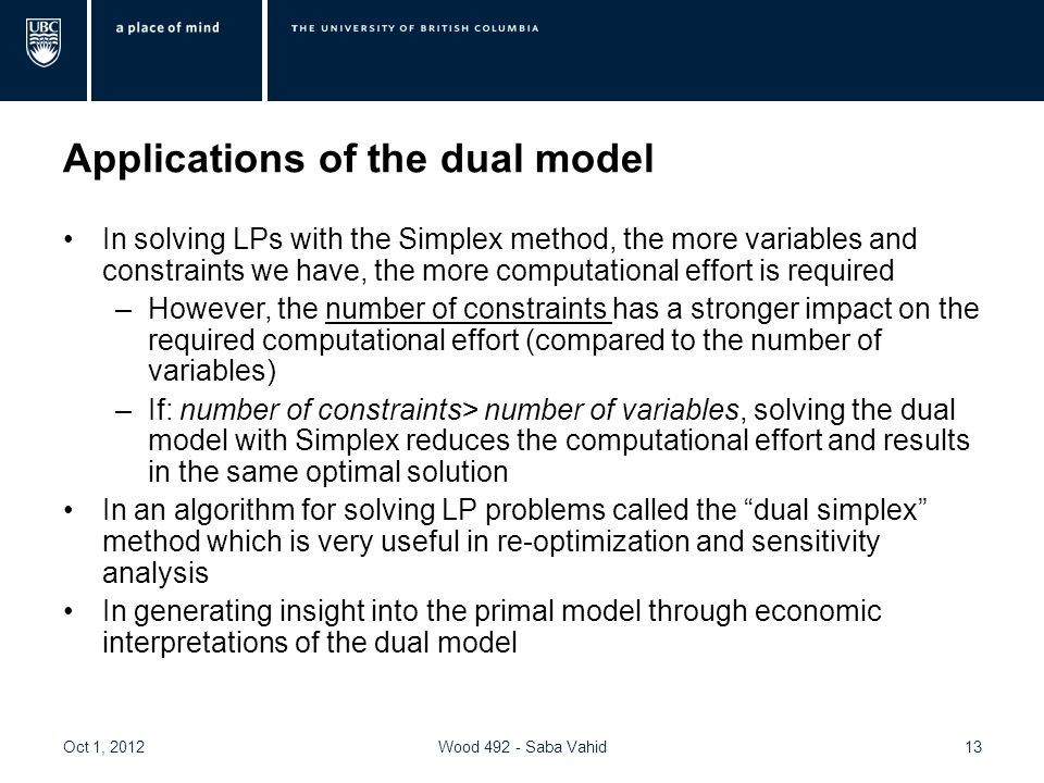 Applications of the dual model In solving LPs with the Simplex method, the more variables and constraints we have, the more computational effort is required –However, the number of constraints has a stronger impact on the required computational effort (compared to the number of variables) –If: number of constraints> number of variables, solving the dual model with Simplex reduces the computational effort and results in the same optimal solution In an algorithm for solving LP problems called the dual simplex method which is very useful in re-optimization and sensitivity analysis In generating insight into the primal model through economic interpretations of the dual model Oct 1, 2012Wood 492 - Saba Vahid13