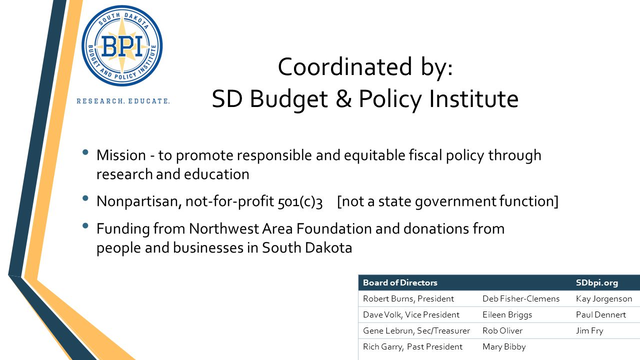 Coordinated by: SD Budget & Policy Institute Mission - to promote responsible and equitable fiscal policy through research and education Nonpartisan, not-for-profit 501(c)3 [not a state government function] Funding from Northwest Area Foundation and donations from people and businesses in South Dakota Board of DirectorsSDbpi.org Robert Burns, PresidentDeb Fisher-ClemensKay Jorgenson Dave Volk, Vice PresidentEileen BriggsPaul Dennert Gene Lebrun, Sec/TreasurerRob OliverJim Fry Rich Garry, Past PresidentMary Bibby