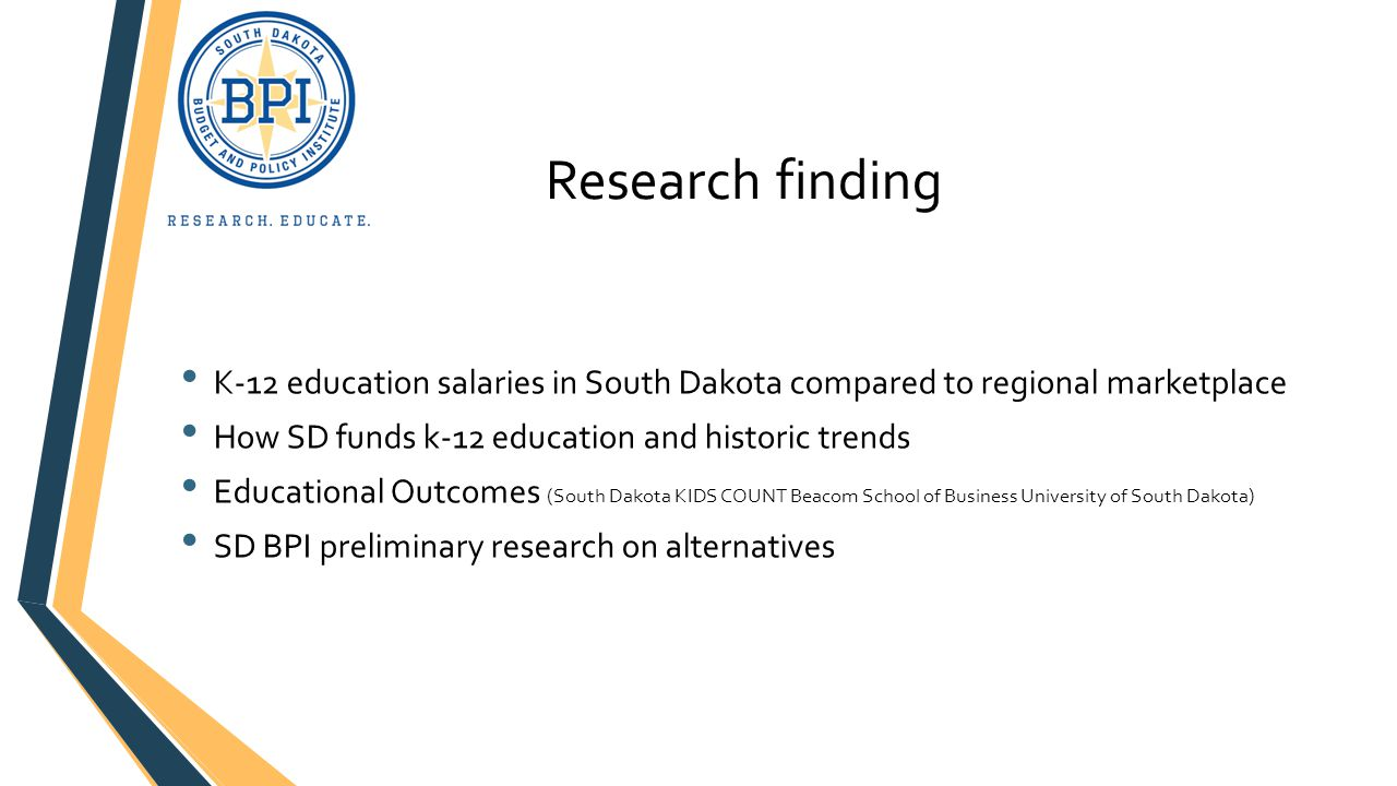 Research finding K-12 education salaries in South Dakota compared to regional marketplace How SD funds k-12 education and historic trends Educational Outcomes (South Dakota KIDS COUNT Beacom School of Business University of South Dakota) SD BPI preliminary research on alternatives