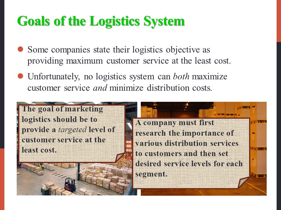 Goals of the Logistics System Some companies state their logistics objective as providing maximum customer service at the least cost.