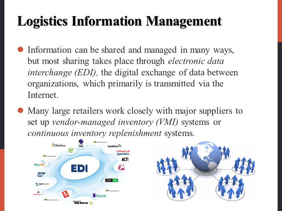 Logistics Information Management Information can be shared and managed in many ways, but most sharing takes place through electronic data interchange (EDI), the digital exchange of data between organizations, which primarily is transmitted via the Internet.