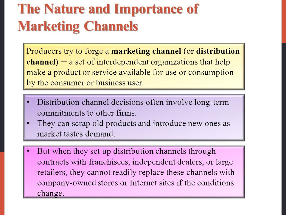 The Nature and Importance of Marketing Channels Producers try to forge a marketing channel (or distribution channel) ─ a set of interdependent organizations that help make a product or service available for use or consumption by the consumer or business user.