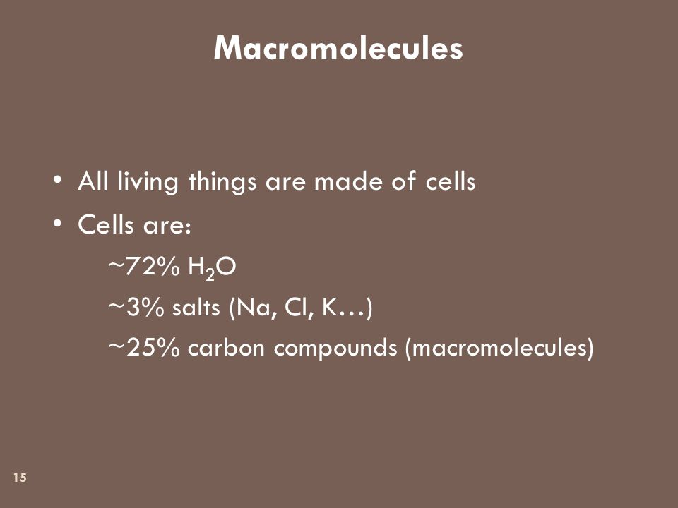 Macromolecules 15 All living things are made of cells Cells are: ~72% H 2 O ~3% salts (Na, Cl, K…) ~25% carbon compounds (macromolecules)
