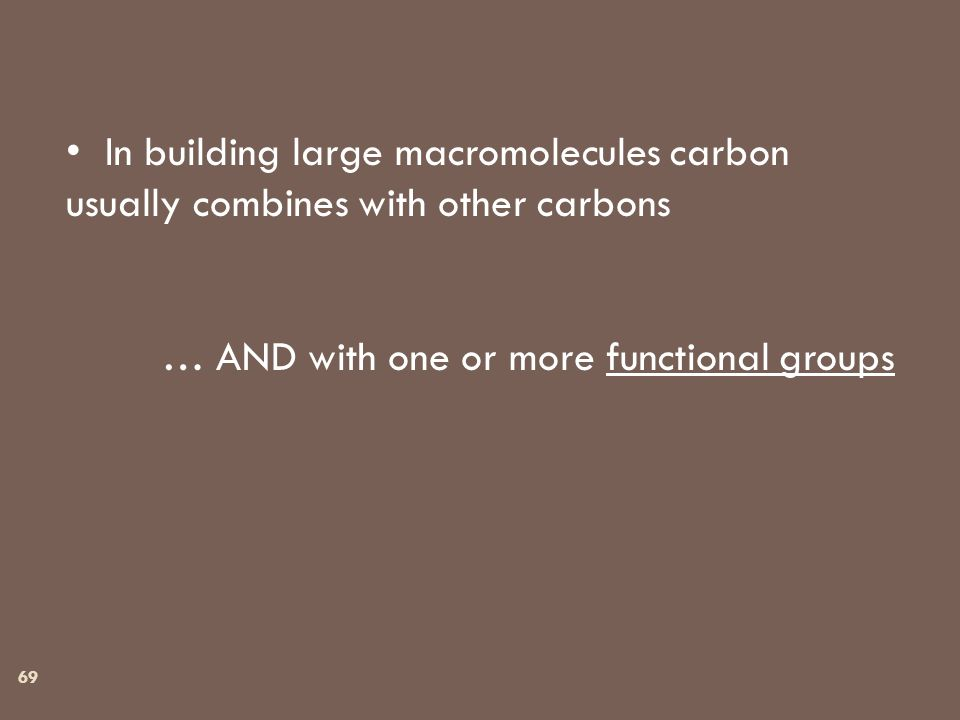 In building large macromolecules carbon usually combines with other carbons … AND with one or more functional groups 69