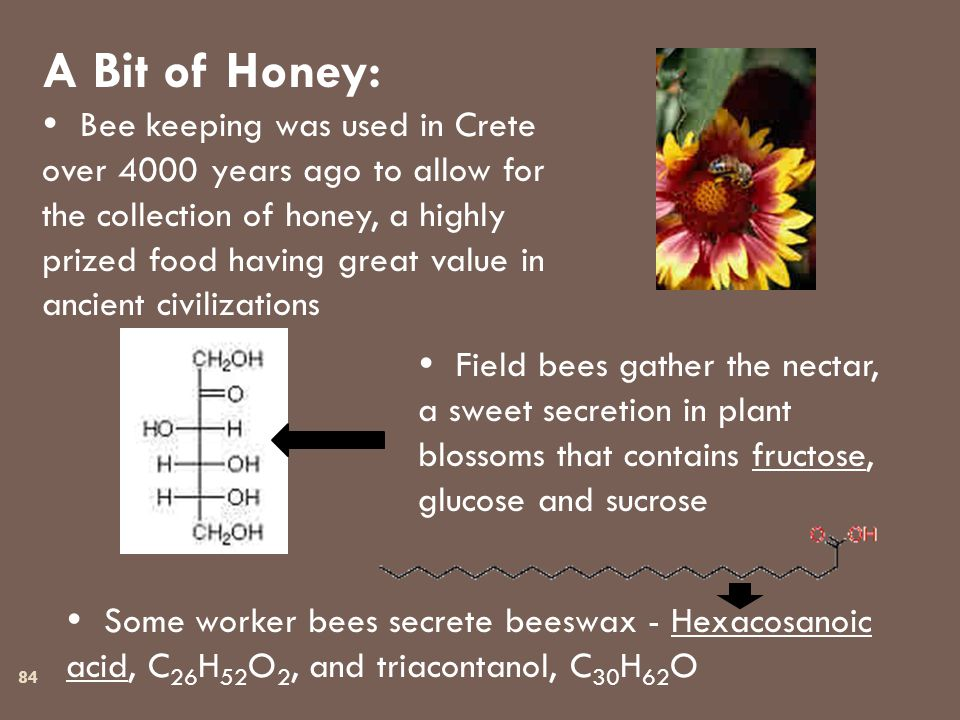84 A Bit of Honey:  Bee keeping was used in Crete over 4000 years ago to allow for the collection of honey, a highly prized food having great value in ancient civilizations  Field bees gather the nectar, a sweet secretion in plant blossoms that contains fructose, glucose and sucrose  Some worker bees secrete beeswax - Hexacosanoic acid, C 26 H 52 O 2, and triacontanol, C 30 H 62 O
