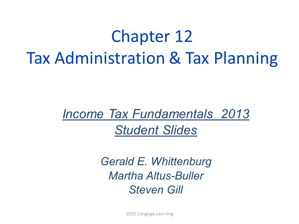 Chapter 12 Tax Administration & Tax Planning Income Tax Fundamentals 2013 Student Slides Gerald E. Whittenburg Martha Altus-Buller Steven Gill 2013 Ce