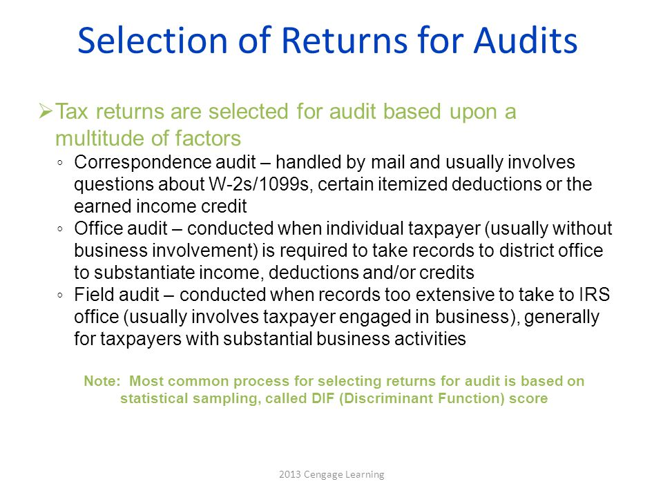 Selection of Returns for Audits  Tax returns are selected for audit based upon a multitude of factors ◦ Correspondence audit – handled by mail and us