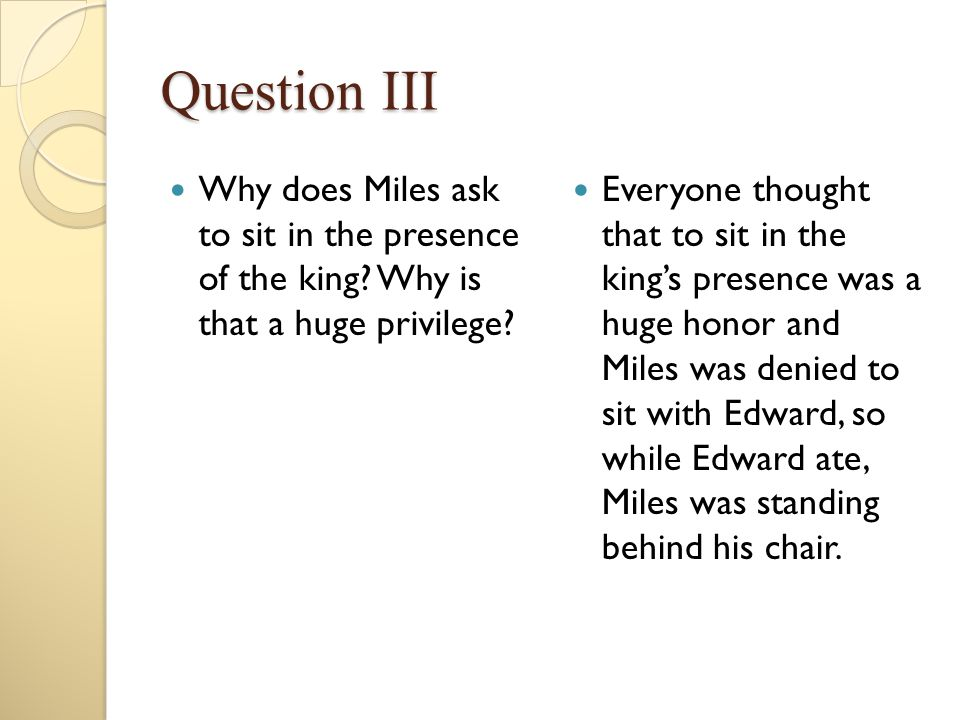 Question III Why does Miles ask to sit in the presence of the king? Why is that a huge privilege? Everyone thought that to sit in the king's presence