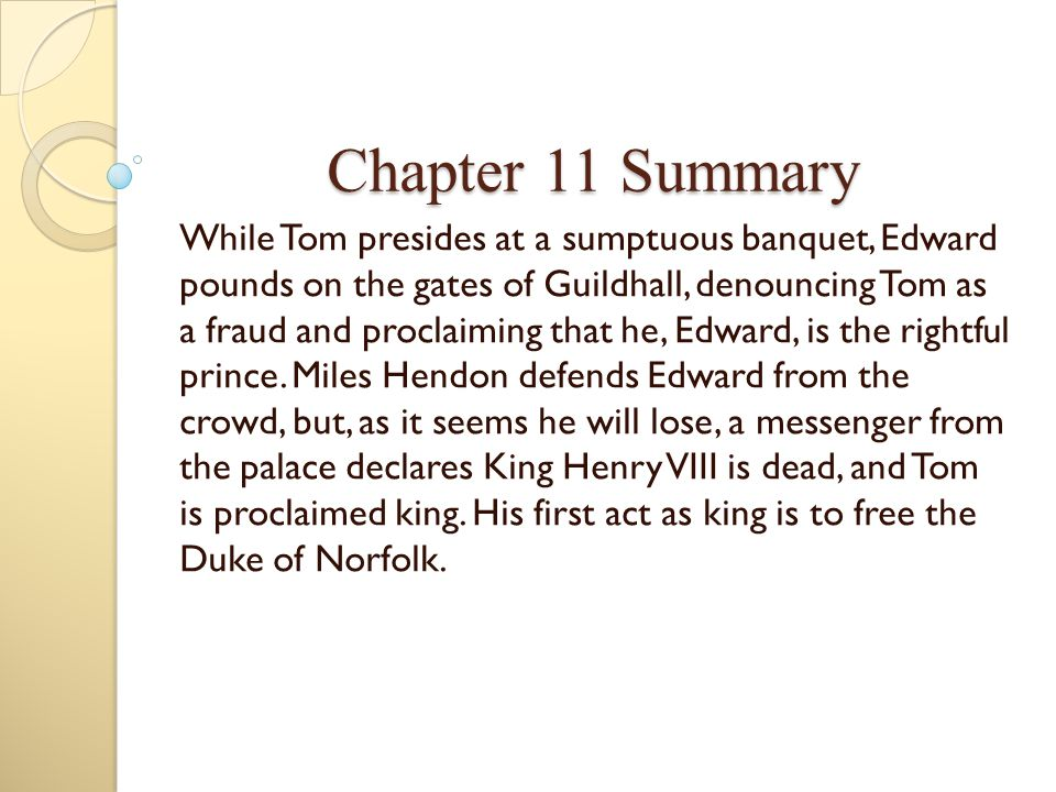 Chapter 11 Summary While Tom presides at a sumptuous banquet, Edward pounds on the gates of Guildhall, denouncing Tom as a fraud and proclaiming that