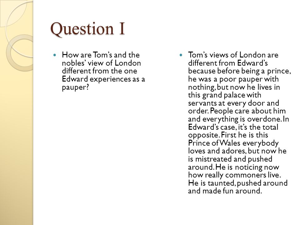 Question I How are Tom's and the nobles' view of London different from the one Edward experiences as a pauper? Tom's views of London are different fro