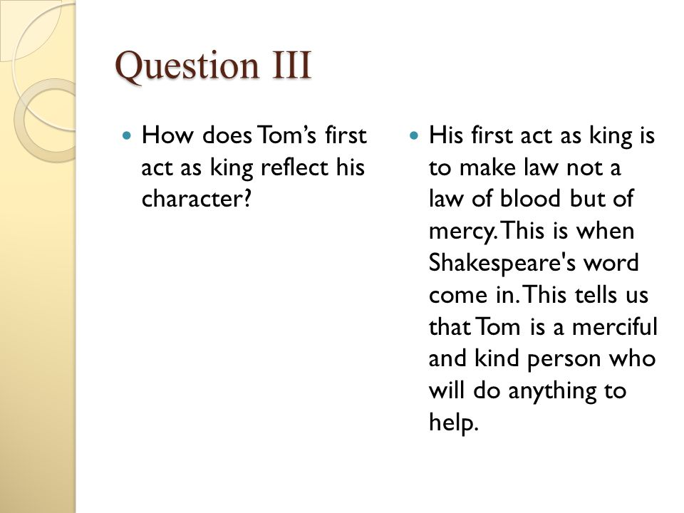 Question III How does Tom's first act as king reflect his character? His first act as king is to make law not a law of blood but of mercy. This is whe
