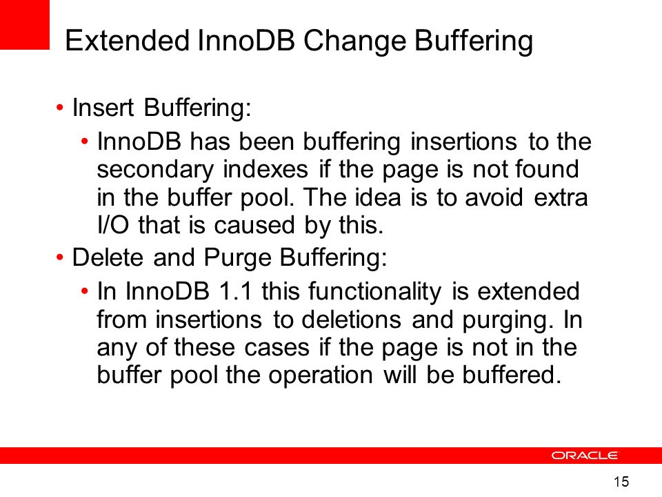15 Extended InnoDB Change Buffering Insert Buffering: InnoDB has been buffering insertions to the secondary indexes if the page is not found in the buffer pool.