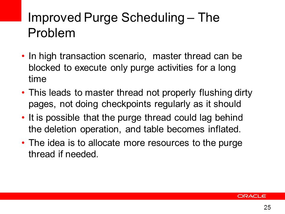 25 Improved Purge Scheduling – The Problem In high transaction scenario, master thread can be blocked to execute only purge activities for a long time This leads to master thread not properly flushing dirty pages, not doing checkpoints regularly as it should It is possible that the purge thread could lag behind the deletion operation, and table becomes inflated.