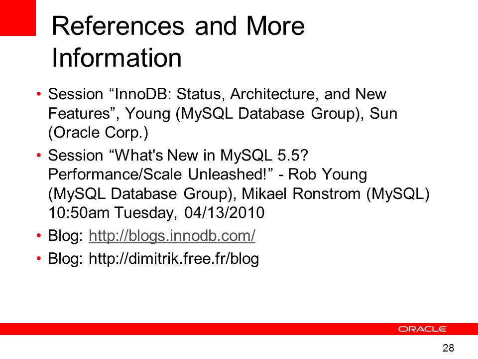 28 References and More Information Session InnoDB: Status, Architecture, and New Features , Young (MySQL Database Group), Sun (Oracle Corp.) Session What s New in MySQL 5.5.