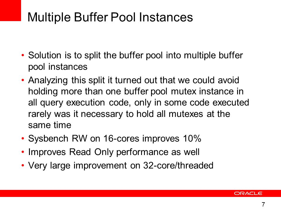 7 Multiple Buffer Pool Instances Solution is to split the buffer pool into multiple buffer pool instances Analyzing this split it turned out that we could avoid holding more than one buffer pool mutex instance in all query execution code, only in some code executed rarely was it necessary to hold all mutexes at the same time Sysbench RW on 16-cores improves 10% Improves Read Only performance as well Very large improvement on 32-core/threaded