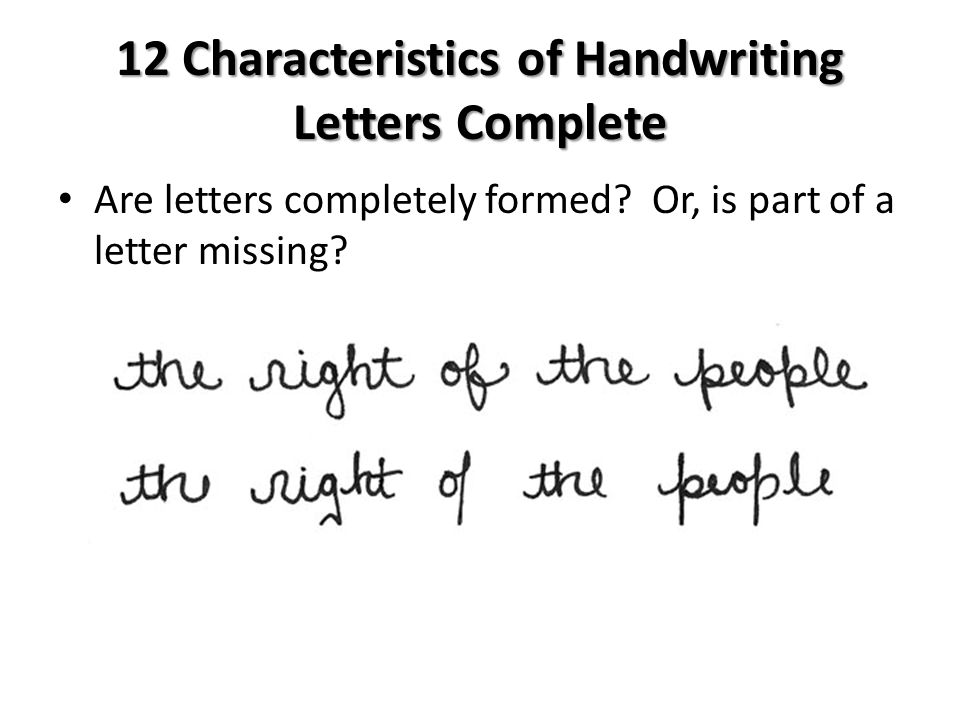 12 Characteristics of Handwriting Letters Complete Are letters completely formed? Or, is part of a letter missing?