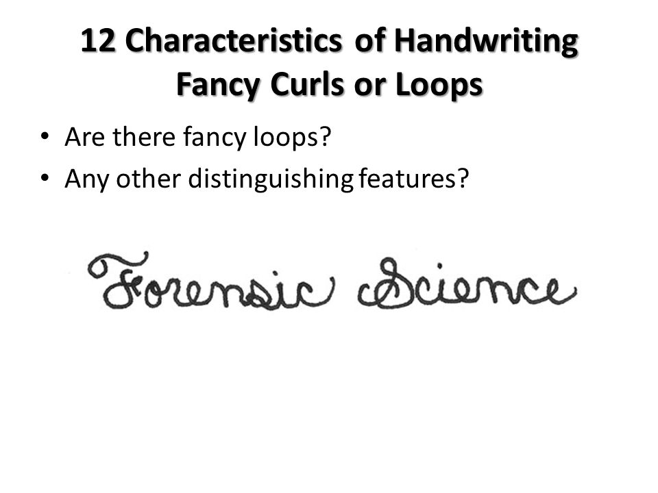 12 Characteristics of Handwriting Fancy Curls or Loops Are there fancy loops? Any other distinguishing features?