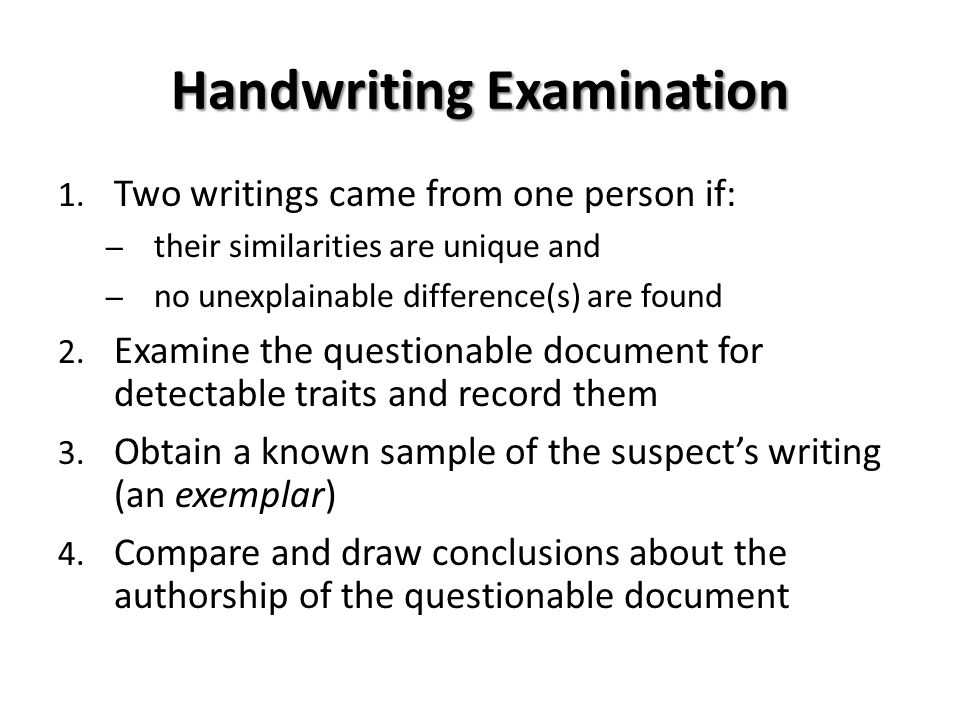 Handwriting Examination 1. Two writings came from one person if: – their similarities are unique and – no unexplainable difference(s) are found 2. Exa