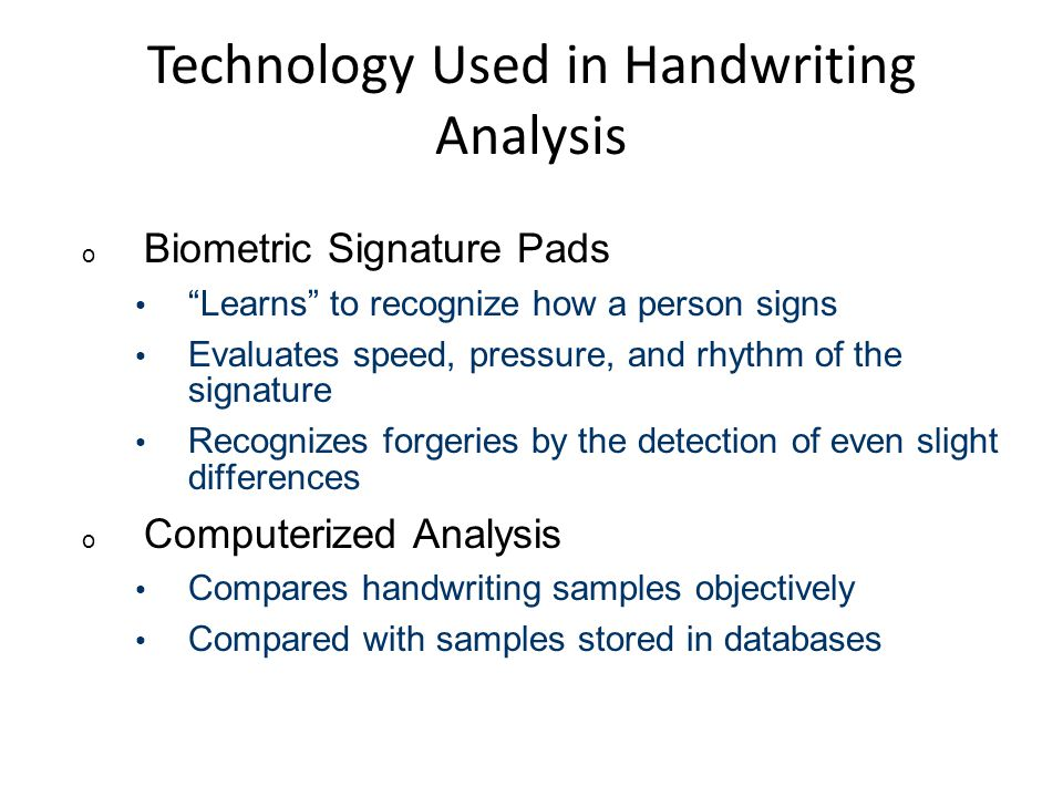 "Technology Used in Handwriting Analysis o Biometric Signature Pads ""Learns"" to recognize how a person signs Evaluates speed, pressure, and rhythm of t"