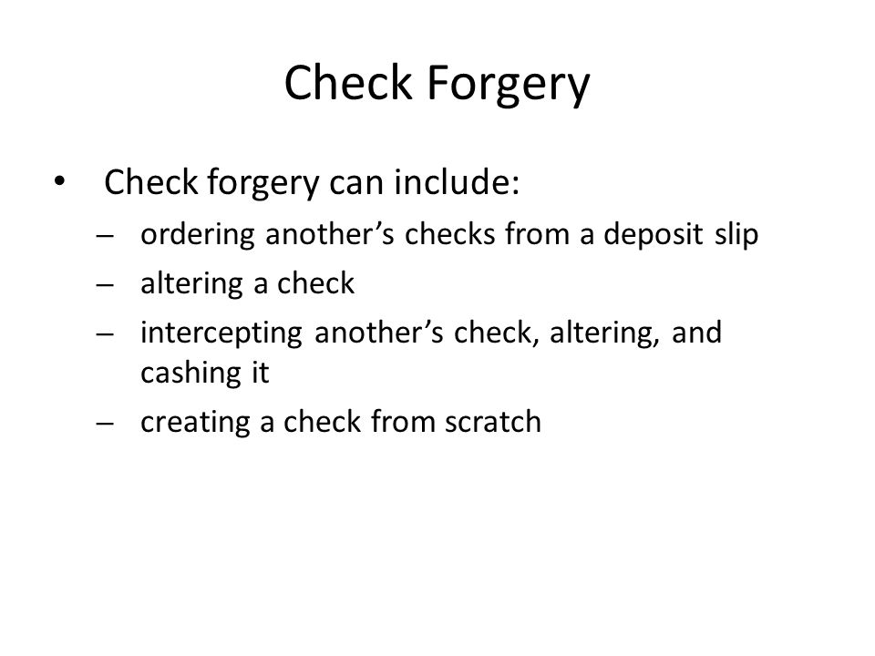 Check Forgery Check forgery can include: – ordering another's checks from a deposit slip – altering a check – intercepting another's check, altering,