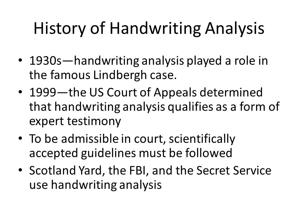 History of Handwriting Analysis 1930s—handwriting analysis played a role in the famous Lindbergh case. 1999—the US Court of Appeals determined that ha