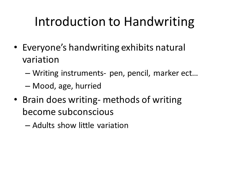 Introduction to Handwriting Everyone's handwriting exhibits natural variation – Writing instruments- pen, pencil, marker ect… – Mood, age, hurried Bra