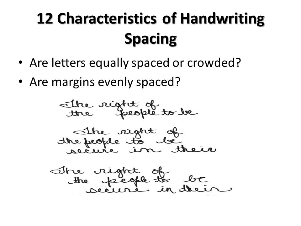 12 Characteristics of Handwriting Spacing Are letters equally spaced or crowded? Are margins evenly spaced?