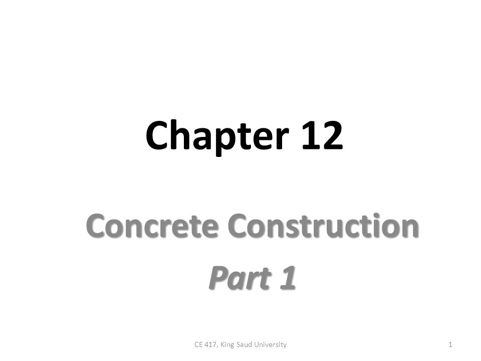 Chapter 12 Concrete Construction Part 1 1CE 417, King Saud University