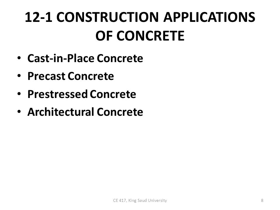 12-1 CONSTRUCTION APPLICATIONS OF CONCRETE Cast-in-Place Concrete Precast Concrete Prestressed Concrete Architectural Concrete 8CE 417, King Saud University