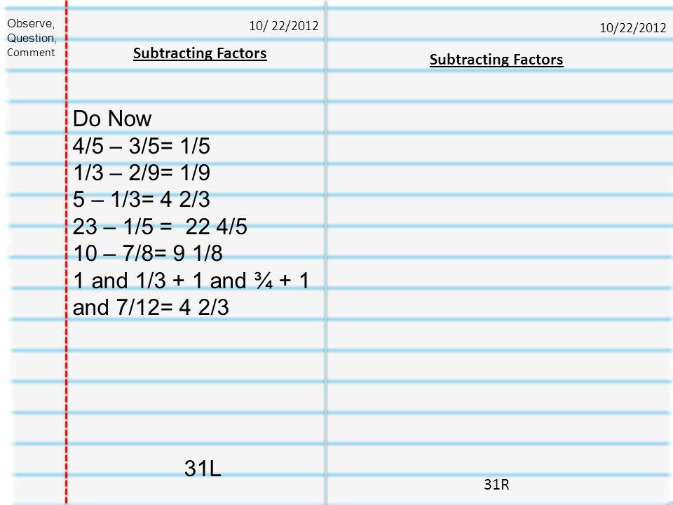 10/22/2012 31R Subtracting Factors 10/ 22/2012 Observe, Question, Comment Subtracting Factors Do Now 4/5 – 3/5= 1/5 1/3 – 2/9= 1/9 5 – 1/3= 4 2/3 23 –