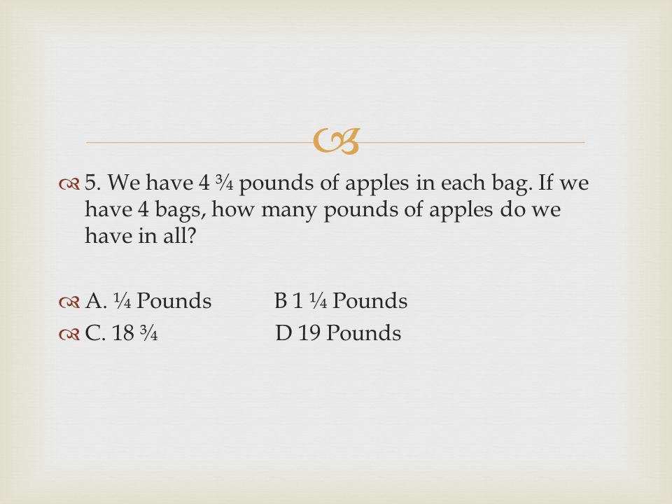   5. We have 4 ¾ pounds of apples in each bag. If we have 4 bags, how many pounds of apples do we have in all?  A. ¼ Pounds B 1 ¼ Pounds  C. 18 ¾
