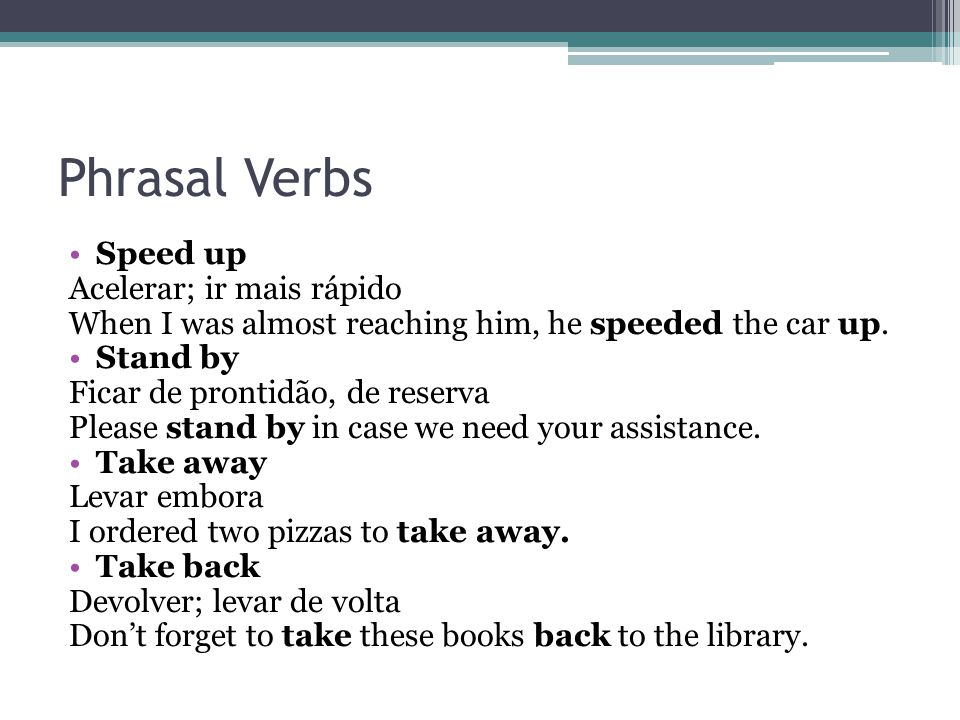 Phrasal Verbs Speed up Acelerar; ir mais rápido When I was almost reaching him, he speeded the car up.