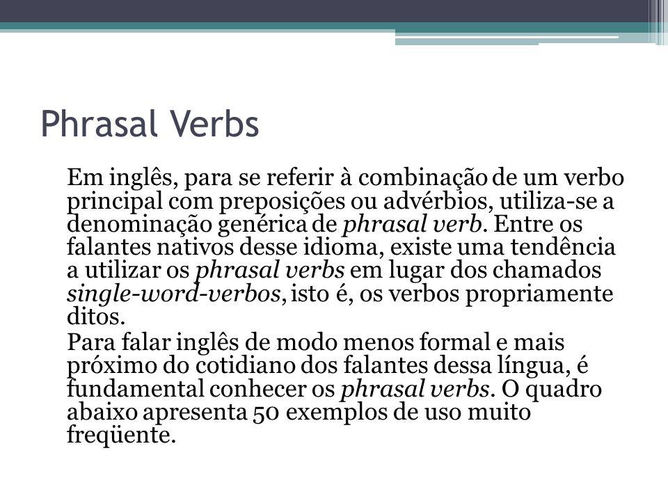 Phrasal Verbs Em inglês, para se referir à combinação de um verbo principal com preposições ou advérbios, utiliza-se a denominação genérica de phrasal