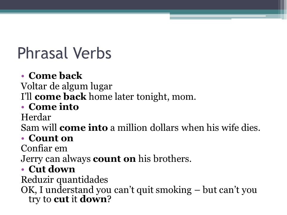 Phrasal Verbs Come back Voltar de algum lugar I'll come back home later tonight, mom.