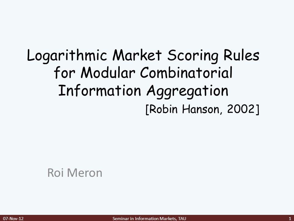 Outline Scoring Rules Market Scoring Rules Logarithmic Market Scoring Rule(LMSR) Distribution == Cost function Combinatorial Markets 07-Nov-12Seminar in Information Markets, TAU2